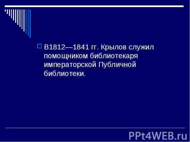 В1812—1841 гг. Крылов служил помощником библиотекаря императорской Публичной библиотеки.