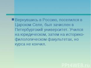 Вернувшись в Россию, поселился в Царском Селе, был зачислен в Петербургский унив