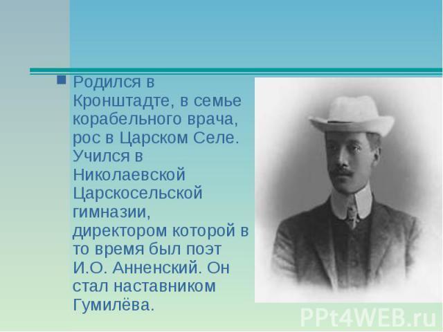 Родился в Кронштадте, в семье корабельного врача, рос в Царском Селе. Учился в Николаевской Царскосельской гимназии, директором которой в то время был поэт И.О. Анненский. Он стал наставником Гумилёва.