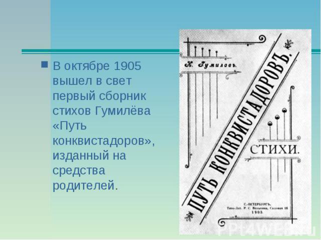 В октябре 1905 вышел в свет первый сборник стихов Гумилёва «Путь конквистадоров», изданный на средства родителей.