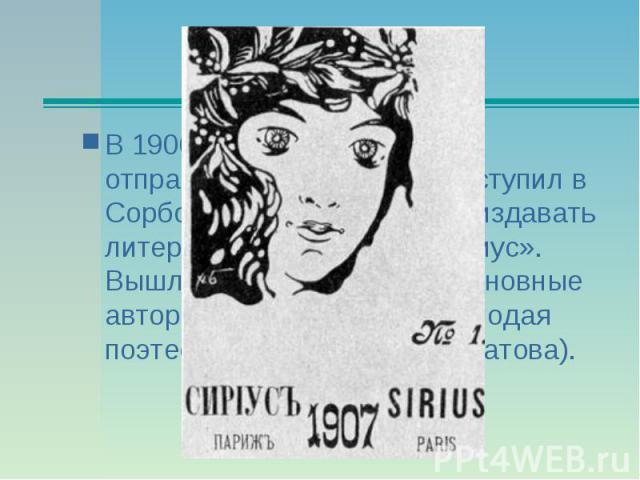 В 1906 окончил гимназию и отправился в Париж, где поступил в Сорбонну. В Париже начал издавать литературный журнал «Сириус». Вышло всего три номера; основные авторы – сам Гумилёв и молодая поэтесса Анна Горенко (Ахматова).