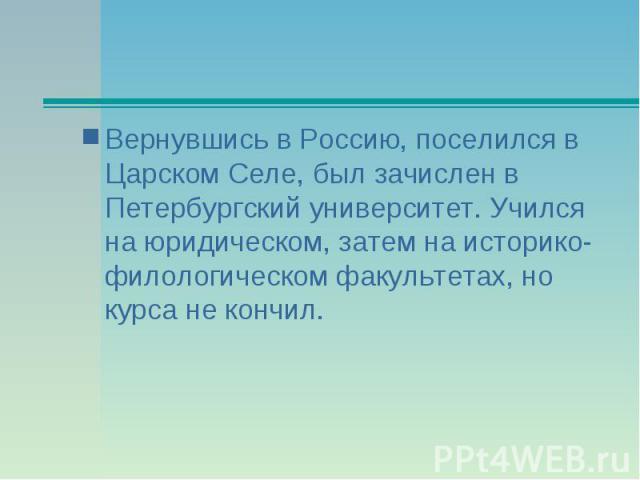 Вернувшись в Россию, поселился в Царском Селе, был зачислен в Петербургский университет. Учился на юридическом, затем на историко-филологическом факультетах, но курса не кончил.