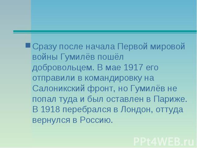 Сразу после начала Первой мировой войны Гумилёв пошёл добровольцем. В мае 1917 его отправили в командировку на Салоникский фронт, но Гумилёв не попал туда и был оставлен в Париже. В 1918 перебрался в Лондон, оттуда вернулся в Россию.