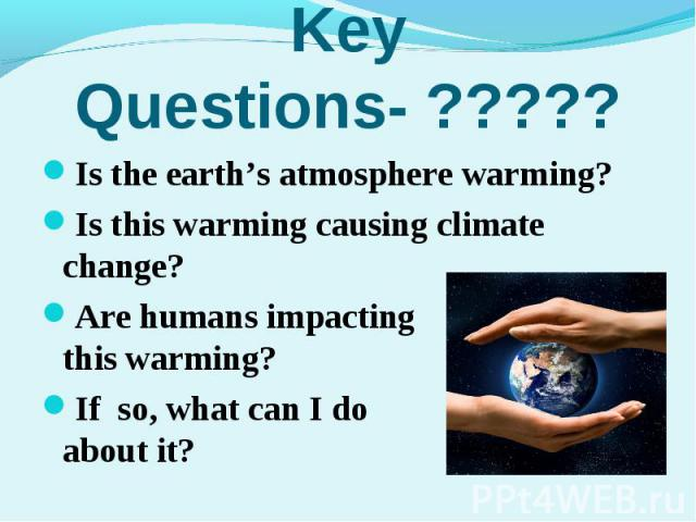 Is the earth's atmosphere warming?Is the earth's atmosphere warming?Is this warming causing climate change?Are humans impacting on this warming?If so, what can I do about it?