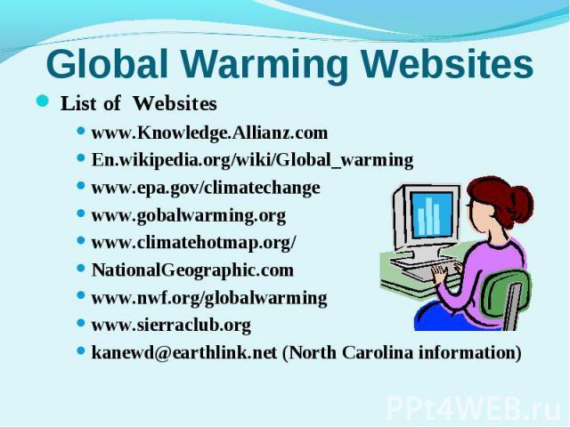 List of Websites List of Websiteswww.Knowledge.Allianz.comEn.wikipedia.org/wiki/Global_warmingwww.epa.gov/climatechangewww.gobalwarming.orgwww.climatehotmap.org/NationalGeographic.comwww.nwf.org/globalwarmingwww.sierraclub.orgkanewd@earthlink.net (N…