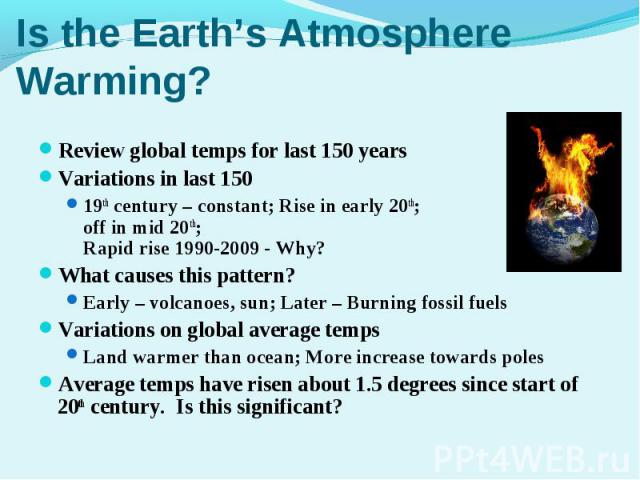 Review global temps for last 150 yearsReview global temps for last 150 yearsVariations in last 150 19th century – constant; Rise in early 20th; Level off in mid 20th; Rapid rise 1990-2009 - Why?What causes this pattern?Early – volcanoes, sun; Later …