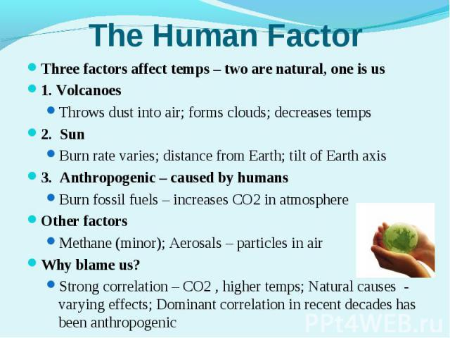 Three factors affect temps – two are natural, one is usThree factors affect temps – two are natural, one is us1. VolcanoesThrows dust into air; forms clouds; decreases temps2. SunBurn rate varies; distance from Earth; tilt of Earth axis3. Anthropoge…