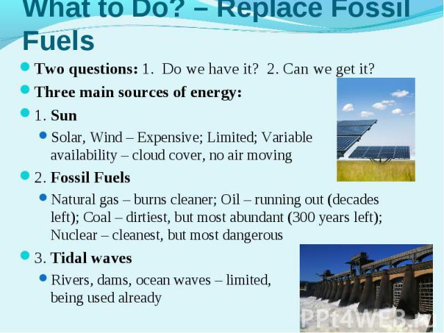 Two questions: 1. Do we have it? 2. Can we get it?Two questions: 1. Do we have it? 2. Can we get it?Three main sources of energy: 1. SunSolar, Wind – Expensive; Limited; Variable availability – cloud cover, no air moving2. Fossil FuelsNatural gas – …