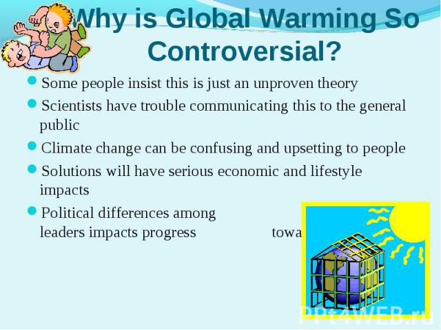 Some people insist this is just an unproven theorySome people insist this is just an unproven theoryScientists have trouble communicating this to the general publicClimate change can be confusing and upsetting to peopleSolutions will have serious ec…