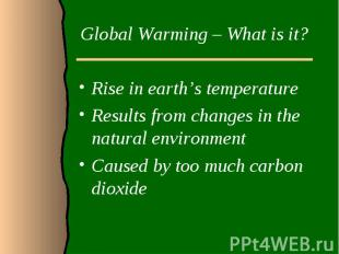 Global Warming – What is it?Rise in earth's temperatureResults from changes in t