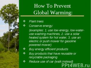 How To Prevent Global Warming:Plant treesConserve energy:(examples: 1. use low-e