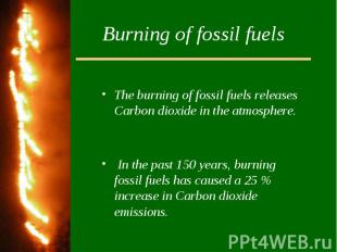 Burning of fossil fuelsThe burning of fossil fuels releases Carbon dioxide in th