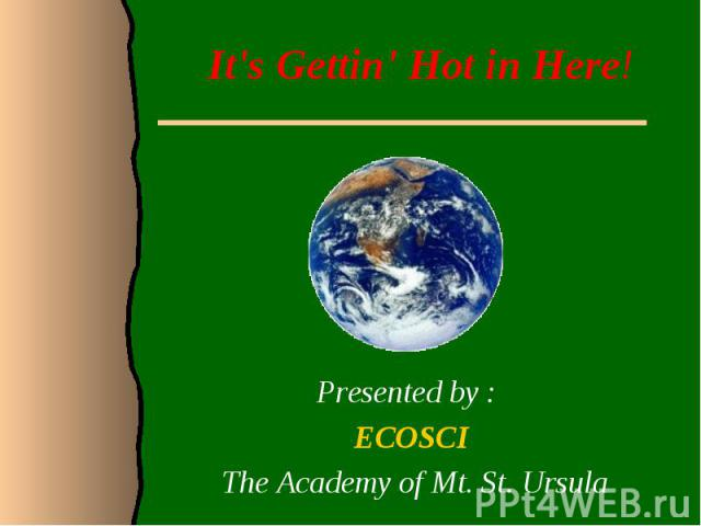 It's Gettin' Hot in Here!Presented by : ECOSCI The Academy of Mt. St. Ursula