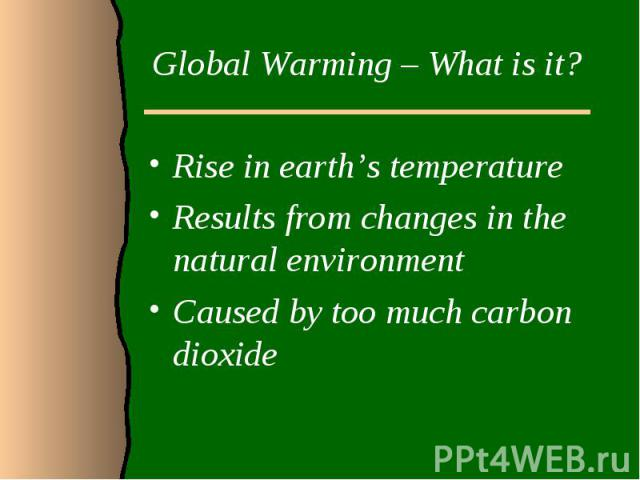 Global Warming – What is it?Rise in earth's temperatureResults from changes in the natural environment Caused by too much carbon dioxide