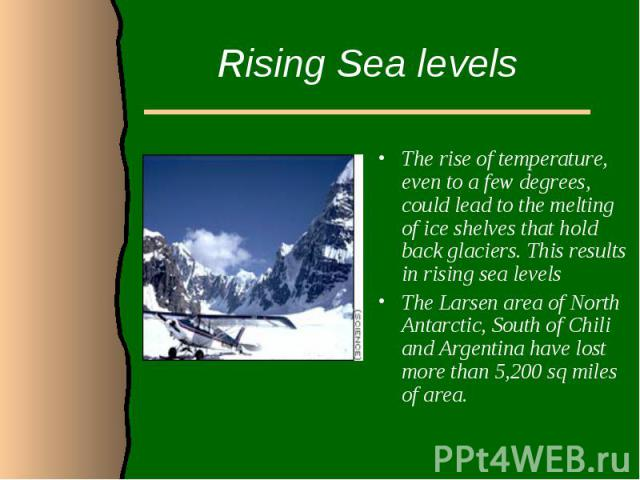Rising Sea levelsThe rise of temperature, even to a few degrees, could lead to the melting of ice shelves that hold back glaciers. This results in rising sea levelsThe Larsen area of North Antarctic, South of Chili and Argentina have lost more than …