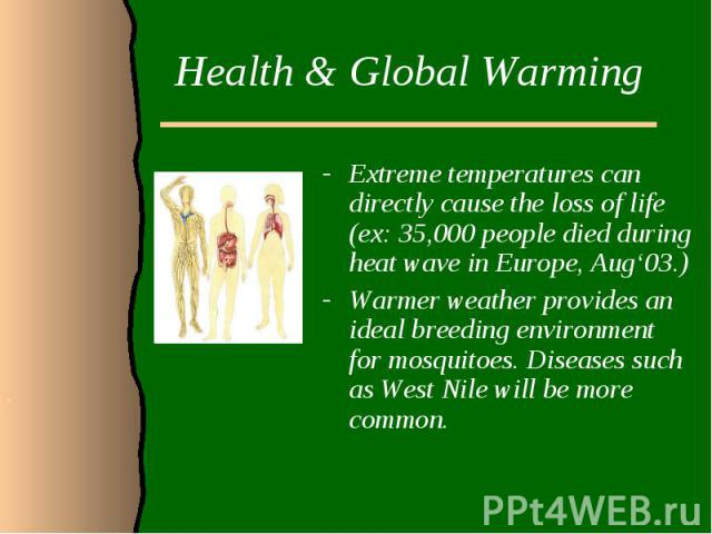 Health & Global WarmingExtreme temperatures can directly cause the loss of life (ex: 35,000 people died during heat wave in Europe, Aug'03.)Warmer weather provides an ideal breeding environment for mosquitoes. Diseases such as West Nile will be …
