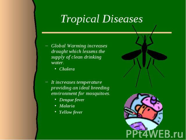 Tropical DiseasesGlobal Warming increases drought which lessens the supply of clean drinking water.Cholera It increases temperature providing an ideal breeding environment for mosquitoes. Dengue feverMalariaYellow fever
