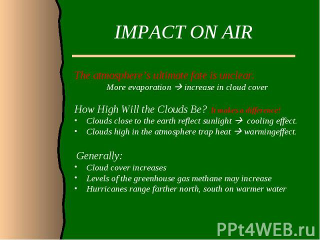 IMPACT ON AIRThe atmosphere's ultimate fate is unclear. More evaporation increase in cloud coverHow High Will the Clouds Be? It makes a difference!Clouds close to the earth reflect sunlight cooling effect. Clouds high in the atmosphere trap heat war…