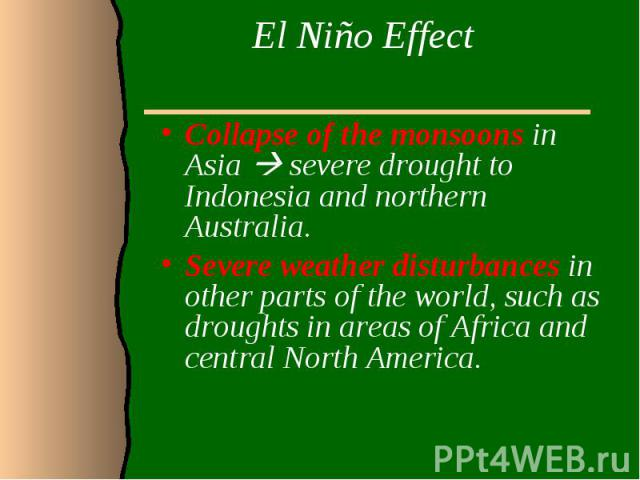 El Niño Effect Collapse of the monsoons in Asia severe drought to Indonesia and northern Australia. Severe weather disturbances in other parts of the world, such as droughts in areas of Africa and central North America.