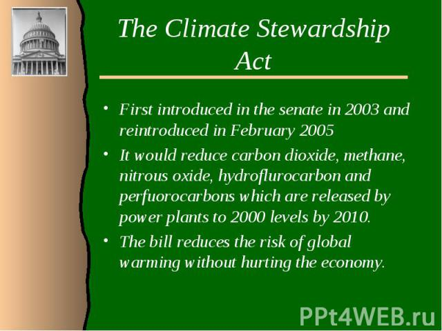The Climate Stewardship ActFirst introduced in the senate in 2003 and reintroduced in February 2005It would reduce carbon dioxide, methane, nitrous oxide, hydroflurocarbon and perfuorocarbons which are released by power plants to 2000 levels by 2010…
