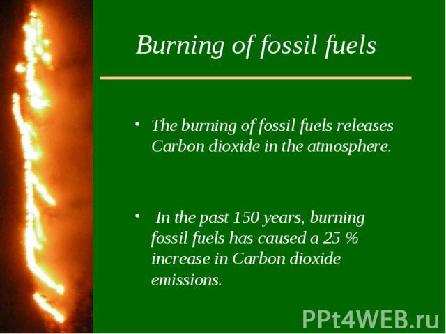 Burning of fossil fuelsThe burning of fossil fuels releases Carbon dioxide in the atmosphere. In the past 150 years, burning fossil fuels has caused a 25 % increase in Carbon dioxide emissions.