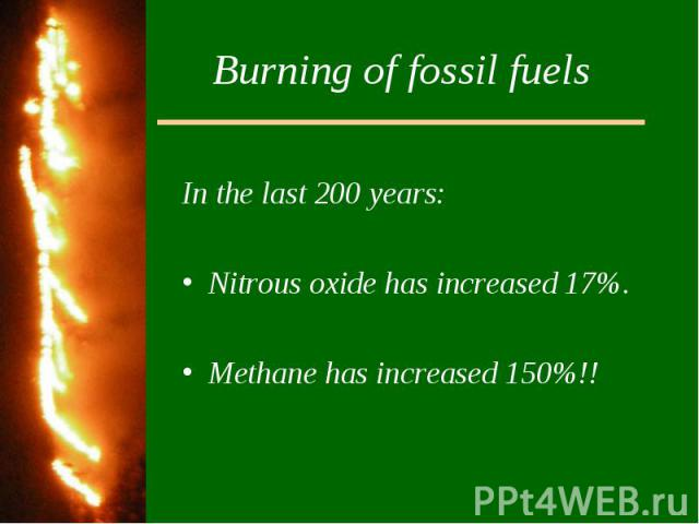 Burning of fossil fuelsIn the last 200 years:Nitrous oxide has increased 17%.Methane has increased 150%!!