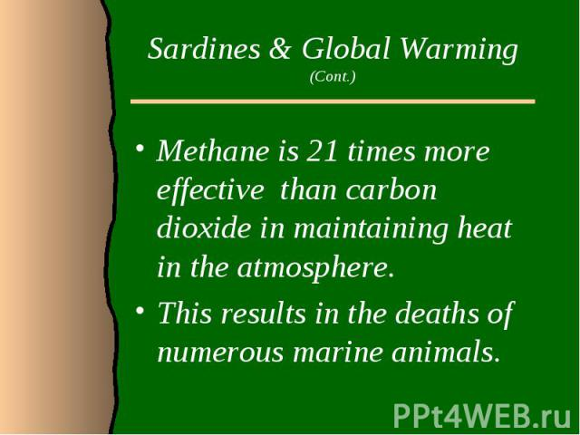 Sardines & Global Warming (Cont.)Methane is 21 times more effective than carbon dioxide in maintaining heat in the atmosphere. This results in the deaths of numerous marine animals.
