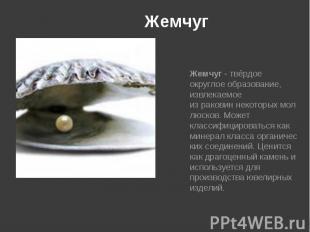 Жемчуг Жемчуг- твёрдое округлое образование, извлекаемое израковин&n