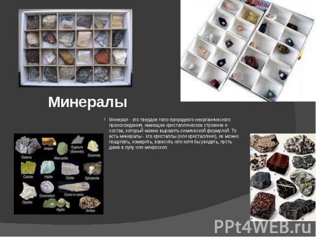 Минералы Минерал - это твердое тело природного неорганического происхождения, имеющее кристаллическое строение и состав, который можно выразить химической формулой. То есть минералы - это кристаллы (или кристаллики), их можно пощупать, измерить, взв…