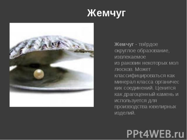 Жемчуг Жемчуг- твёрдое округлое образование, извлекаемое израковиннекоторыхмоллюсков. Может классифицироваться как минералклассаорганических соединений. Ценится какдрагоценный каменьи используется для …