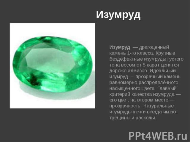 Изумруд Изумруд—драгоценный камень1-го класса. Крупные бездефектные изумруды густого тона весом от 5карат ценятся дорожеалмазов. Идеальный изумруд— прозрачный камень равномерно распределённого насыщенного цв…