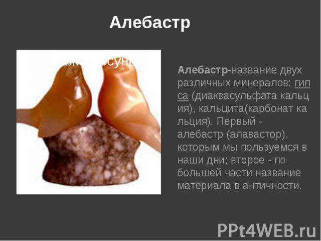 Алебастр Алебастр-название двух различныхминералов:гипса(диаквасульфатакальция),кальцита(карбонаткальция). Первый- алебастр (алавастор), которым мы пользуемся в наши дни; второе- по большей части назва…