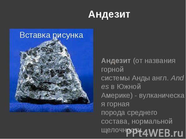 Андезит Андезит(от названия горной системыАндыангл.AndesвЮжной Америке)-вулканическаягорная породасреднего состава, нормальной щелочности.