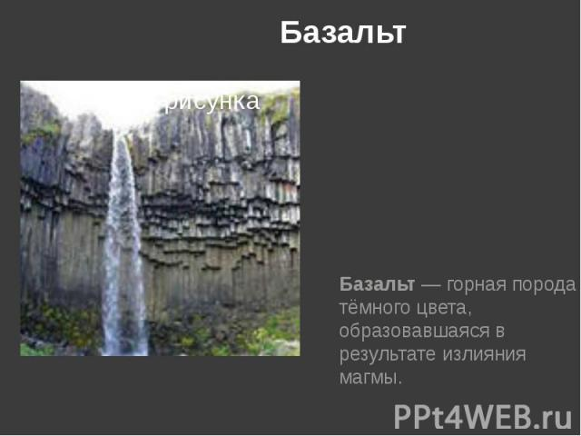 Базальт Базальт— горная порода тёмного цвета, образовавшаяся в результате излияния магмы.