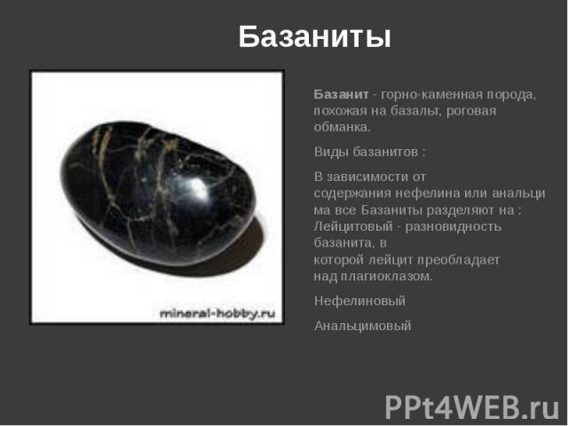Базаниты Базанит- горно-каменная порода, похожая набазальт,роговая обманка. Виды базанитов : В зависимости от содержаниянефелинаилианальцимавсе Базаниты разделяют на : Лейцитовый - разновидность базанита, в …