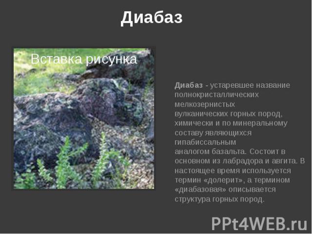 Диабаз Диабаз- устаревшее название полнокристаллических мелкозернистых вулканическихгорных пород, химически и по минеральному составу являющихся гипабиссальным аналогомбазальта. Состоит в основном излабрадораиавги…