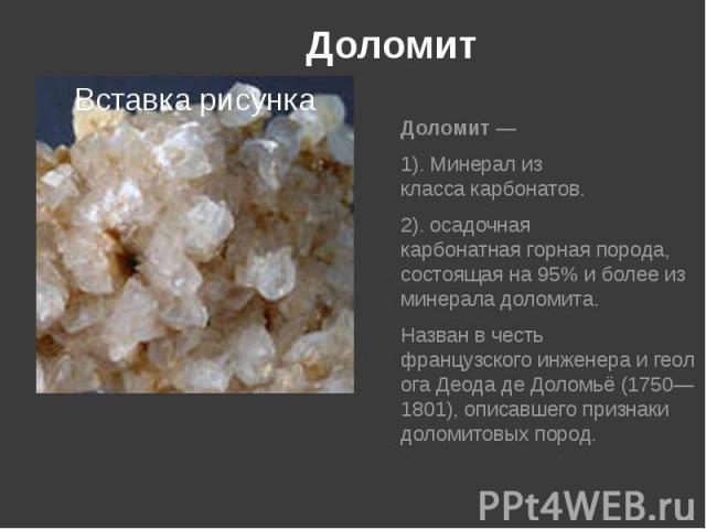 Доломит Доломит— 1). Минерал из классакарбонатов. 2). осадочная карбонатнаягорная порода, состоящая на 95% и более из минерала доломита. Назван в честь французскогоинженераигеологаДеода де Доломьё(1750…
