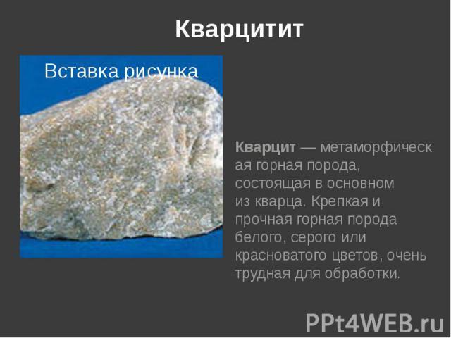 Кварцитит Кварцит—метаморфическая горная порода, состоящая в основном изкварца. Крепкая и прочная горная порода белого, серого или красноватого цветов, очень трудная для обработки.