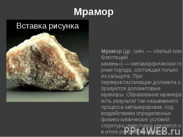 Мрамор Мрамор(др. греч.— «белый или блестящий камень»)—метаморфическаягорная порода, состоящая только изкальцита. При перекристаллизациидоломитаобразуются доломитовые мраморы. Образование мрамора есть …