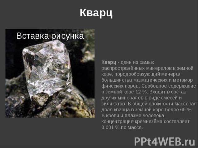 Кварц Кварц - один из самых распространённыхминераловвземной коре,породообразующийминерал большинствамагматическихиметаморфическихпород. Свободное содержание в земной коре 12%. Входит в сос…