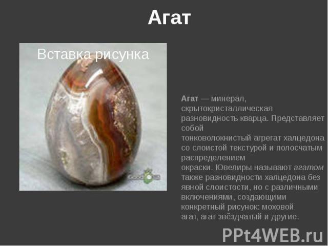 Агат Агат—минерал, скрытокристаллическая разновидностькварца. Представляет собой тонковолокнистыйагрегатхалцедона со слоистойтекстуройи полосчатым распределением окраски.Ювелирыназываютагат…