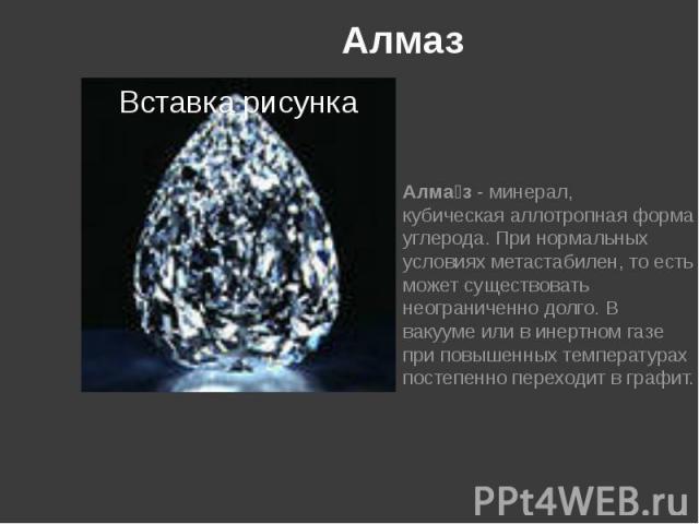 Алмаз Алма з -минерал, кубическаяаллотропнаяформа углерода. Принормальных условияхметастабилен, то есть может существовать неограниченно долго. В вакууме или в инертном газе при повышенных температурах постепенно перехо…