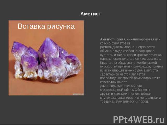 Аметист Аметист- синяя, синевато-розовая или красно-фиолетовая разновидностькварца. Встречается обычно в виде свободно сидящих в пустотах и жилах среди кристаллических горных породкристаллови их сростков. Кристаллы образованы…