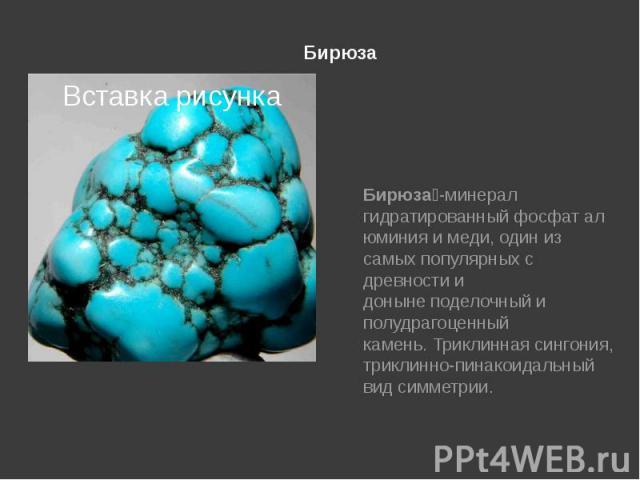 Бирюза Бирюза -минерал гидратированныйфосфаталюминияимеди, один из самых популярных с древности и донынеподелочныйи полудрагоценный камень.Триклинная сингония, триклинно-пинакоидальный вид симметрии.