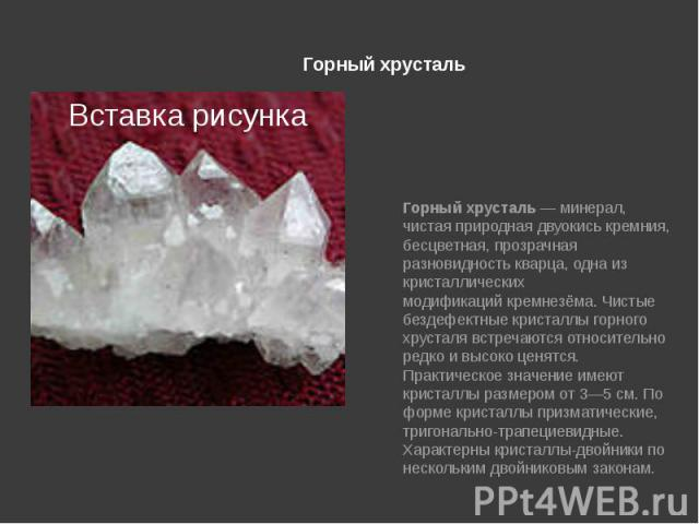 Горный хрусталь Горный хрусталь— минерал, чистая природная двуокиськремния, бесцветная, прозрачная разновидностькварца, одна из кристаллических модификацийкремнезёма. Чистые бездефектные кристаллы горного хрусталя встречаются…
