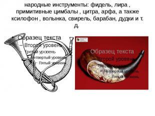 народные инструменты: фидель, лира , примитивные цимбалы , цитра, арфа, а также