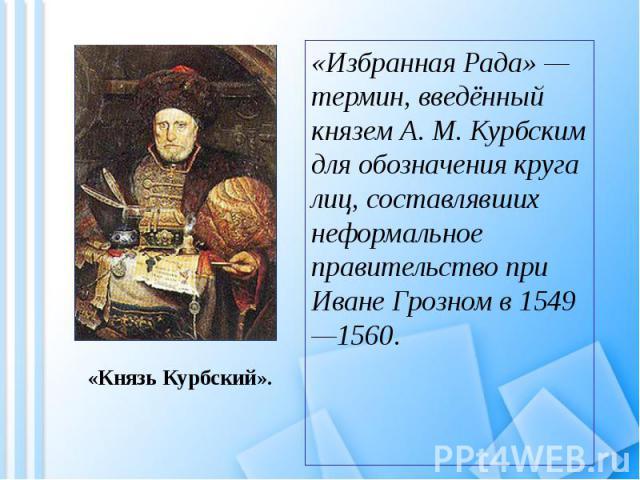 «Избранная Рада» — термин, введённый князем А. М. Курбским для обозначения круга лиц, составлявших неформальное правительство при Иване Грозном в 1549—1560. «Избранная Рада» — термин, введённый князем А. М. Курбским для обозначения круга лиц, состав…