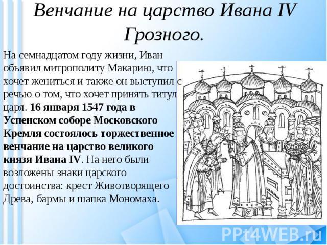 Венчание на царство Ивана IV Грозного. На семнадцатом году жизни, Иван объявил митрополиту Макарию, что хочет жениться и также он выступил с речью о том, что хочет принять титул царя. 16 января 1547 года в Успенском соборе Московского Кремля состоял…