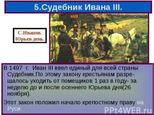 В 1497 г. Иван III ввел единый для всей страны Судебник.По этому закону крестьян