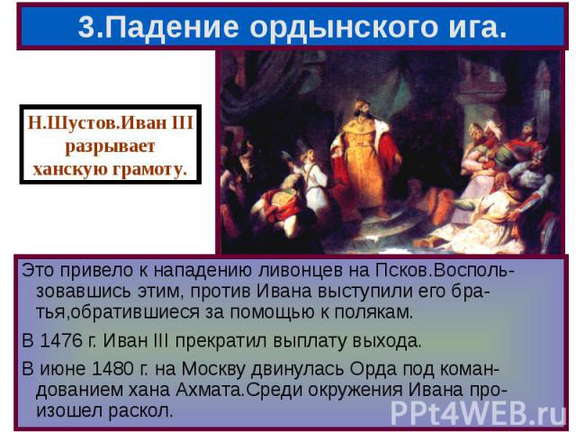 Это привело к нападению ливонцев на Псков.Восполь-зовавшись этим, против Ивана выступили его бра-тья,обратившиеся за помощью к полякам. Это привело к нападению ливонцев на Псков.Восполь-зовавшись этим, против Ивана выступили его бра-тья,обратившиеся…